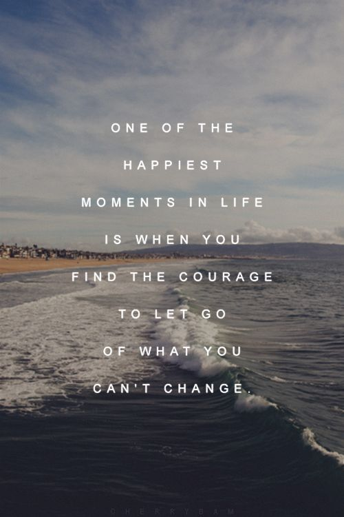 one of the happiest moments in life is when you find the courage to let go what you can't change