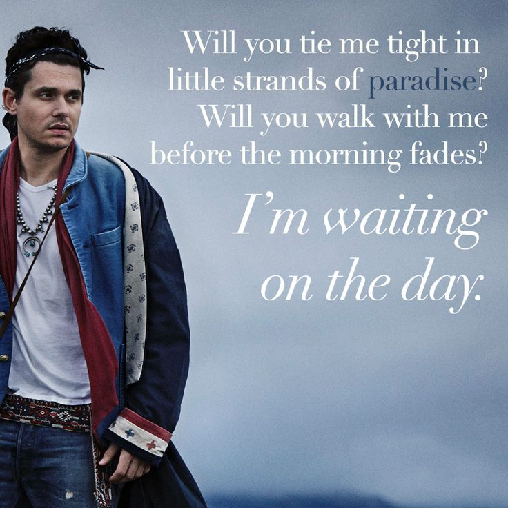 """Will you tie me tight in little strands of paradise? Will you walk with me before the morning fades? I'm waiting on the day."" - John Mayer, Waiting on the Day Get the album here: http://johnmayer.shop.musictoday.com/Dept.aspx?cp=235_62057"