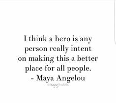 """""""I think a hero is any person really intent on making this a better place for all people."""" -- Maya Angelou"""