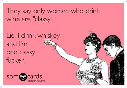 "They say only women who drink wine are ""classy"". Lie. I drink whiskey and I'm one classy fucker."