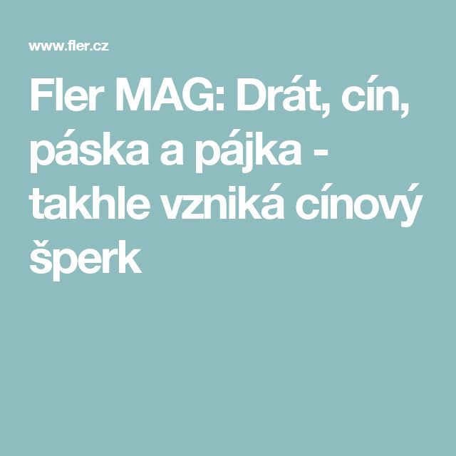 Fler MAG: Drát, cín, páska a pájka - takhle vzniká cínový šperk