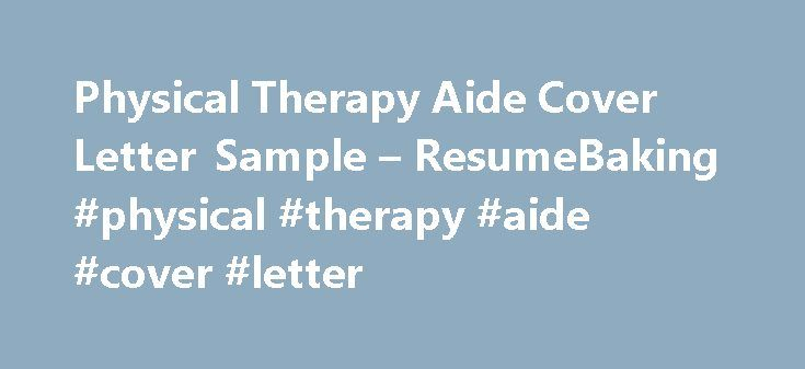Physical Therapy Aide Cover Letter Sample – ResumeBaking #physical #therapy #aide #cover #letter http://connecticut.nef2.com/physical-therapy-aide-cover-letter-sample-resumebaking-physical-therapy-aide-cover-letter/  # Sample Physical Therapy Aide Cover Letter Maria Castro450 Boone StreetCorpus Christi, TX 78411(111)-210-9403[email] Mrs. Barbara HammBeaumont Rehabilitation Services4250 Nixon AvenueLoudonville, OH 44842 I recently saw a listing on your website for a Physical Therapy Aide and…