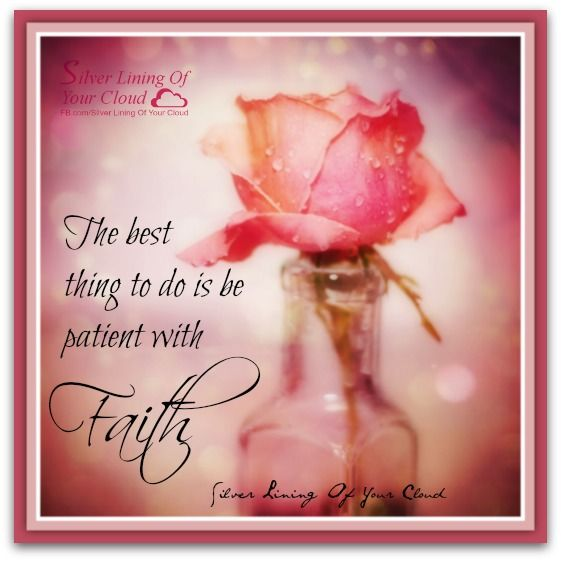 The best thing to do is be patient with faith.    _More fantastic quotes on: https://www.facebook.com/SilverLiningOfYourCloud  _Follow my Quote Blog on: http://silverliningofyourcloud.wordpress.com/