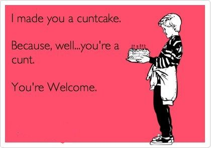 I made you a cuntcake. Because, well...you're a cunt. You're Welcome.