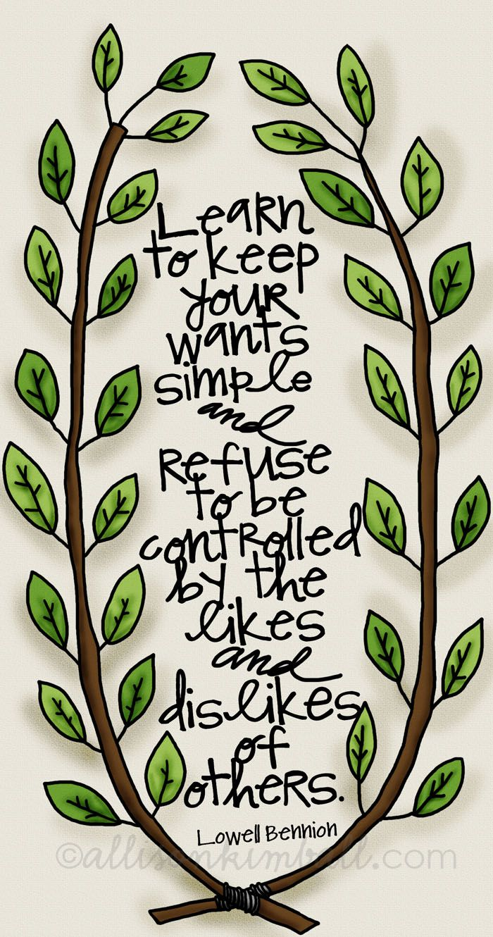 """Learn to keep your wants simple and refuse to be controlled by the likes and dislikes of others. ~ Lowell Bennion. *Always* examine the """"wants"""""""