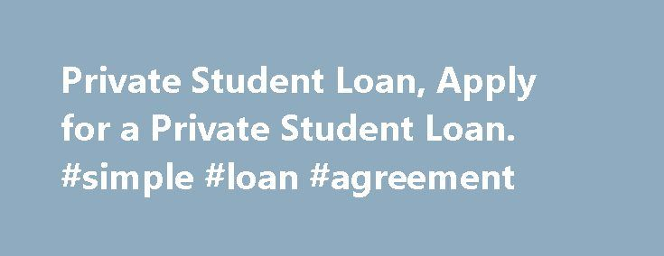 Private Student Loan, Apply for a Private Student Loan. #simple #loan #agreement http://loan.remmont.com/private-student-loan-apply-for-a-private-student-loan-simple-loan-agreement/  #apply for student loans # How to Apply for a Private Student Loan If you have selected a lender and are ready to apply for a private student loan, you may want to have the following information handy: Social Security Number DriveR s License Income Information Requested Loan Amount It may also be helpful if…The…