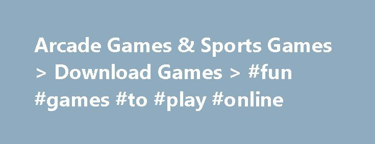 Arcade Games & Sports Games > Download Games > #fun #games #to #play #online http://game.remmont.com/arcade-games-sports-games-download-games-fun-games-to-play-online/  Arcade Games & Sports Games Calling all competitors! Take your marks, get set and go download one of our addictive and challenging free arcade sports games now. No matter what your game of choice, we have a huge array of gold medal worthy free PC download games which will have you fist pumping the air…