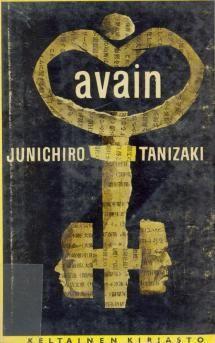 Junichiro Tanizaki: Avain Japaninkielinen alkuteos: Kagi Englanninkielinen käännös The Key Suomentanut englannista Tuomas Anhava...