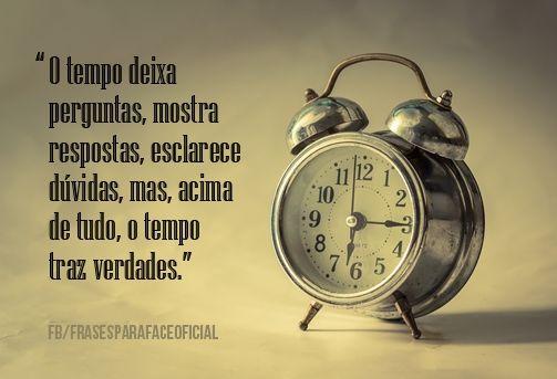 O tempo deixa perguntas, mostra respostas, esclarece dúvidas, mas, acima de tudo, o tempo traz verdades. (Frases para Face)