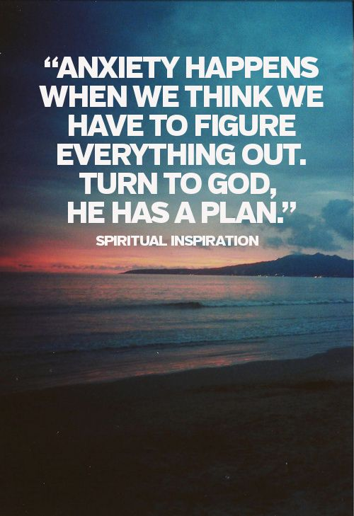 Anxiety happens when we think we have to figure everything out. Turn to God. He has a plan.