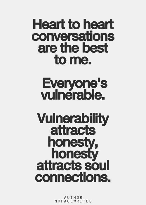 """""""Heart to heart conversations are the best to me. Everyone's vulnerable. Vulnerability attracts honesty, honesty attracts soul connections."""