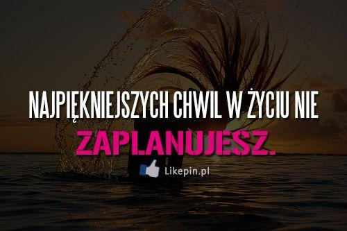 Najpiękniejszych chwil w życiu nie zaplanujesz | LikePin.pl - Cytaty, Sentencje, Demoty