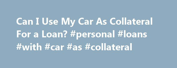 Can I Use My Car As Collateral For a Loan? #personal #loans #with #car #as #collateral http://australia.remmont.com/can-i-use-my-car-as-collateral-for-a-loan-personal-loans-with-car-as-collateral/  # Can I use my car as collateral for a loan? Dear Driving for Dollars, I need a loan. Is it possible to get a loan by borrowing against my car to get the money I need? Shane Dear Shane, You are essentially describing the use of your car as collateral for a loan. To use an item you own as…