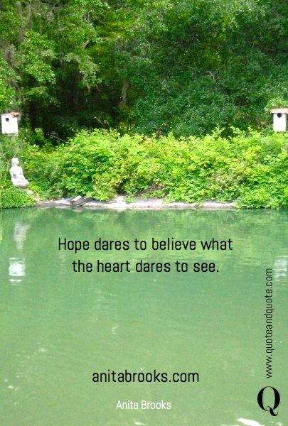 """""""Hope dares to believe what the heart dares to see"""" by Anita Brooks…"""
