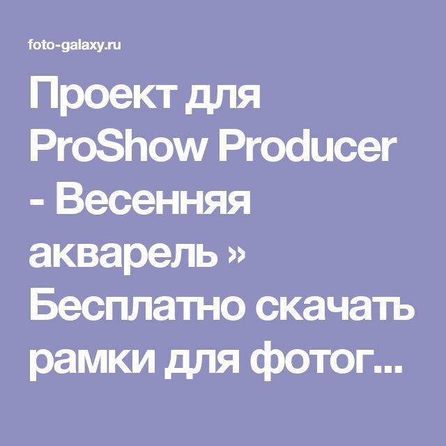 Проект для ProShow Producer - Весенняя акварель » Бесплатно скачать рамки для фотографий,клипарт,шрифты,шаблоны для Photoshop,костюмы,рамки для фотошопа,обои,фоторамки,DVD обложки,футажи,свадебные футажи,детские футажи,школьные футажи,видеоредакторы,видеоуроки,скрап-наборы