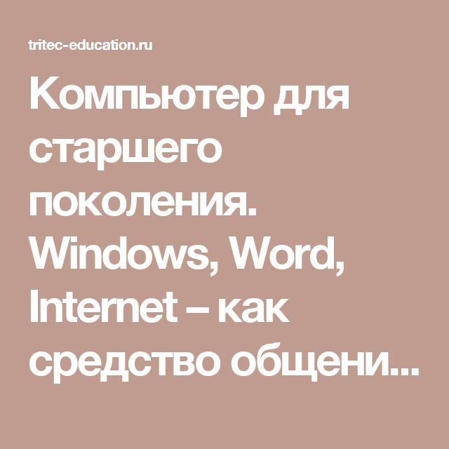 Компьютер для старшего поколения. Windows, Word, Internet – как средство общения в сети | Учебный центр Трайтек