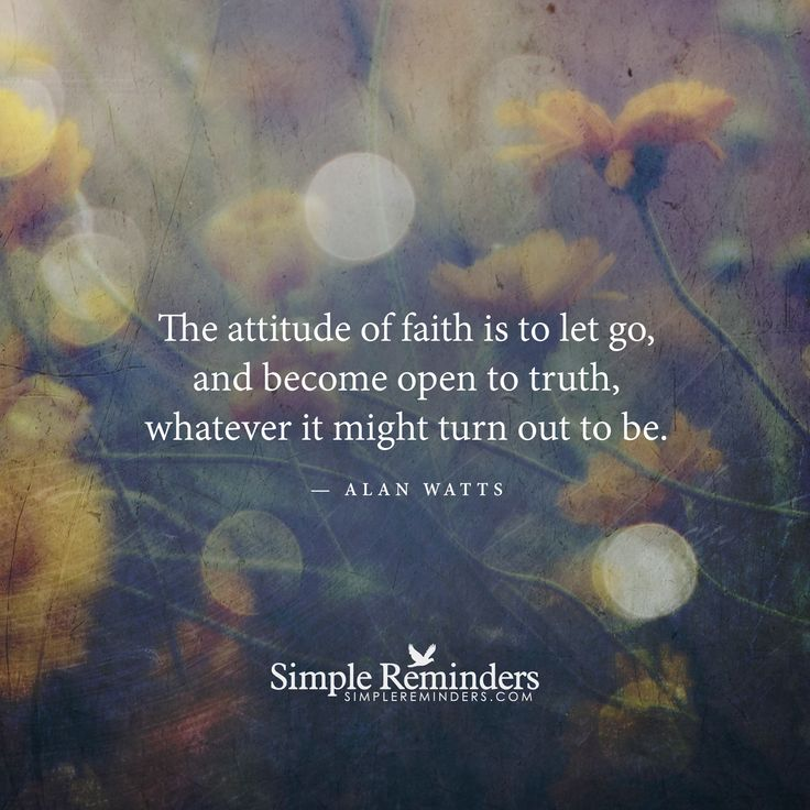 The attitude of faith is to let go, and become open to truth, whatever it might turn out to be. — Alan Watts