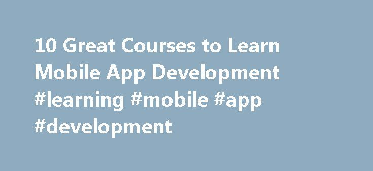 10 Great Courses to Learn Mobile App Development #learning #mobile #app #development http://puerto-rico.remmont.com/10-great-courses-to-learn-mobile-app-development-learning-mobile-app-development/  # 10 Great Courses to Learn Mobile App Development Are you ready to build an iphone or android application? Yes, there are many perks of being a developer in the booming app industry. You can learn how to build apps just like you learned how to read and write There are several online courses…