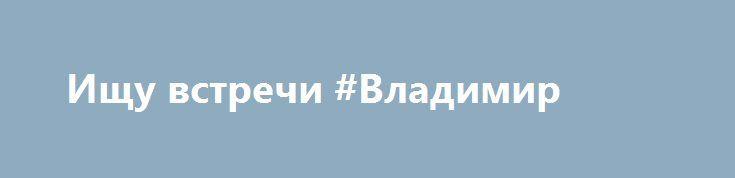 Ищу встречи #Владимир http://www.mostransregion.ru/d_173/?adv_id=520 Парень 33 встречусь с женщиной до 55. Для приятных отношений. {{AutoHashTags}}