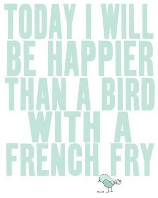 Happiness: Birds Prints, Happy Thoughts, Happy Day, Happy Quotes, Be Happy, French Fries, Happy Happy Happy, I Will, Inspiration Quotes