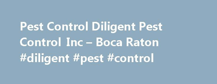 Pest Control Diligent Pest Control Inc – Boca Raton #diligent #pest #control http://raleigh.nef2.com/pest-control-diligent-pest-control-inc-boca-raton-diligent-pest-control/  # Pest Control Diligent Pest Control Inc Diligent Pest Control Inc pest control The pest control company Diligent Pest Control Inc is mainly engaged in elimination of infections caused by a large category of pests. The experience gained during several years of operation, has allowed us to learn about the various pest…