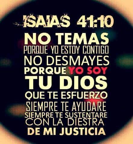 No temas porque yo estoy contigo no desmayes porque yo soy tu Dios que te esfuerzo siempre te ayudaré siempre te sustentaré con la diestra de mi justicia. Is 41.10