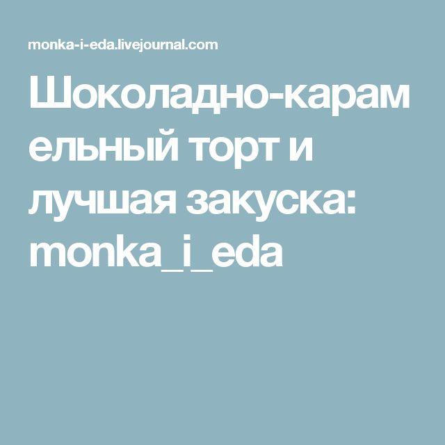 Шоколадно-карамельный торт и лучшая закуска: monka_i_eda