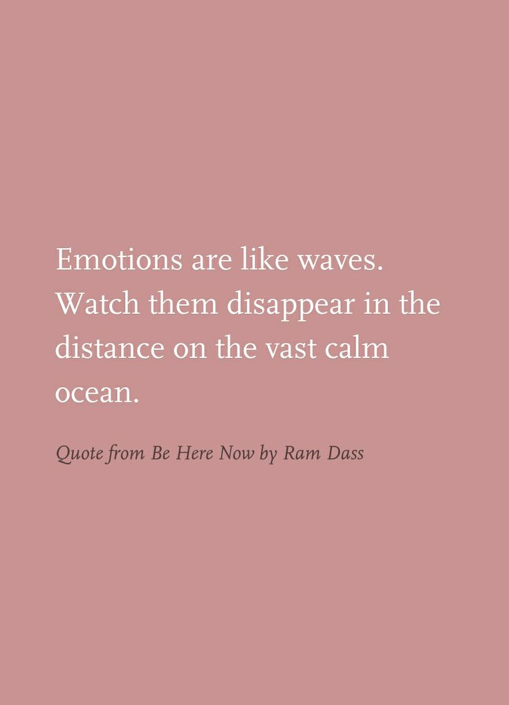 """Emotions are like waves. Watch them disappear in the distance on the vast calm ocean."" - Ram Dass"