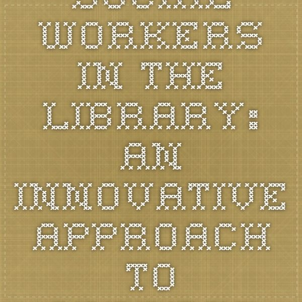 Social Workers in the Library: An Innovative Approach to Address Library Patrons' Social Service Needs