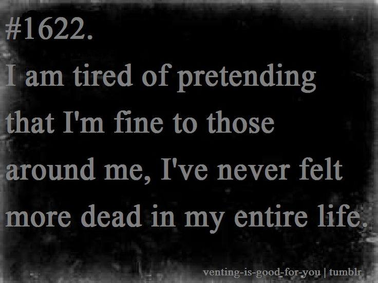 i am tired of pretending that i'm fine to those around me, i've never felt more dead in my entire life