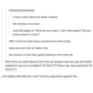 so what your saying is if vampires start to take over the world I need to get my ass over to Italy pronto