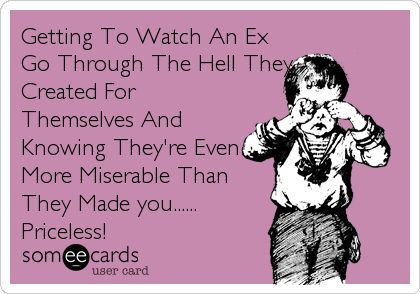 Getting To Watch An Ex Go Through The Hell They Created For Themselves And Knowing They're Even More Miserable Than They Made you...... Priceless!