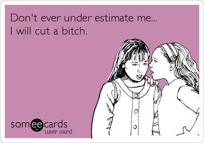 Don't ever under estimate me... I will cut a bitch.
