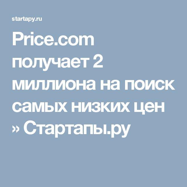 Price.com получает 2 миллиона на поиск самых низких цен » Стартапы.ру
