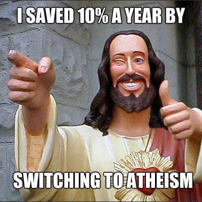 Atheism, Religion, God is Imaginary, Money, Jesus. I saved 10% a year by switching to atheism.