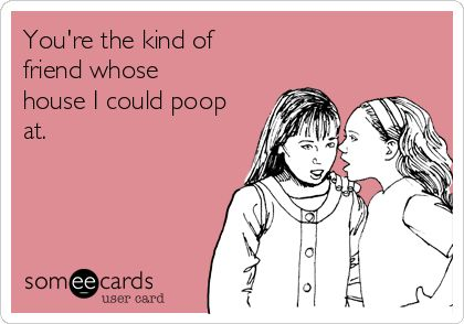 You're the kind of friend whose house I could poop at.