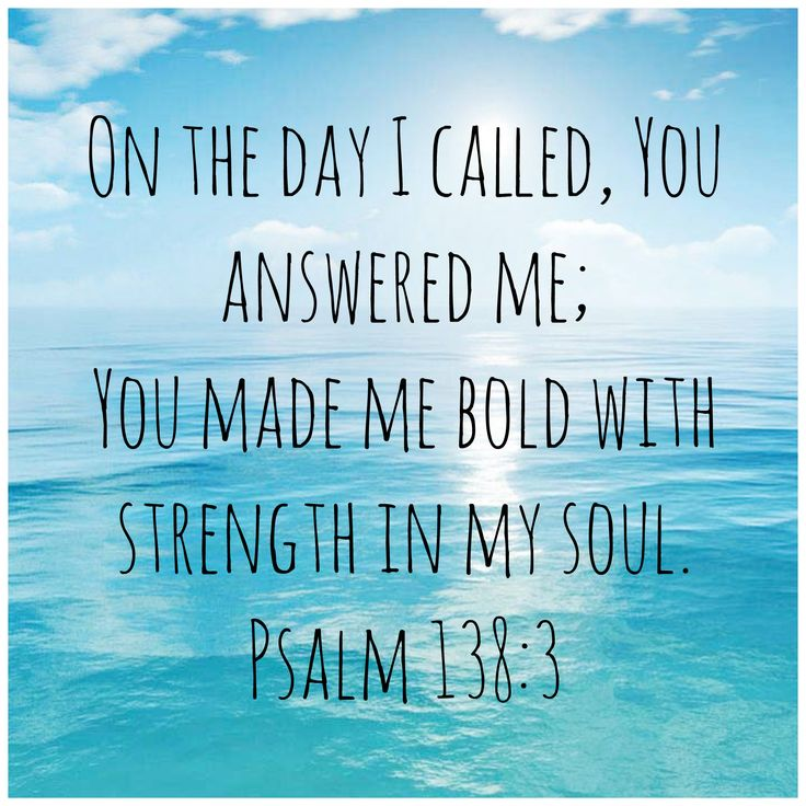 In the day when I cried out, You answered me, and made me bold with strength in my soul. (Psalm 138:3)