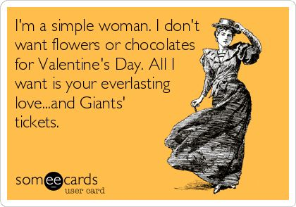 I'm a simple woman. I don't want flowers or chocolates for Valentine's Day. All I want is your everlasting love .. and Giants Tickets.