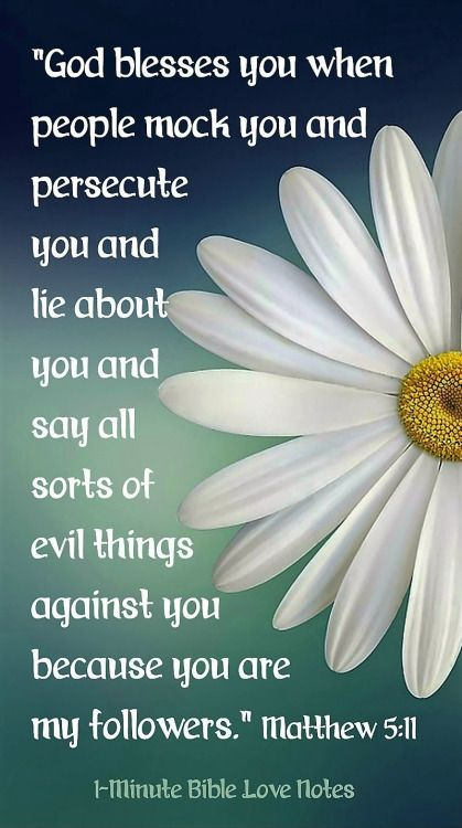 "Matthew 5:11 (NLT) -  ""God blesses you when people mock you and persecute you and lie about you and say all sorts of evil things against you because you are My followers."