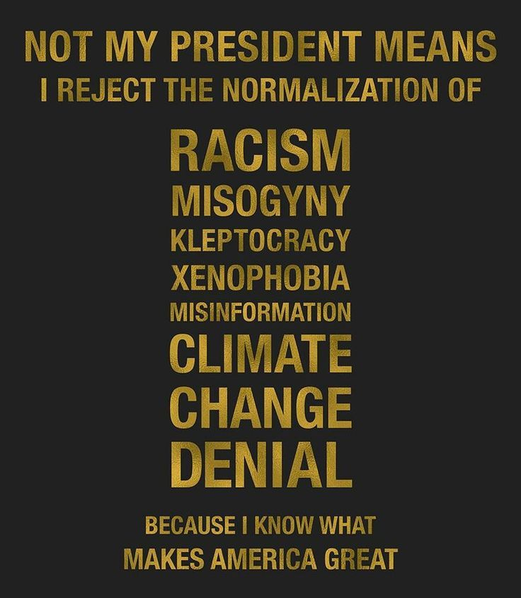 Not My President means I reject the normalization of Racism, Misogyny, Kleptocracy, Xenophobia, Misinformation, Climate Change Denial because I already know what makes America great.