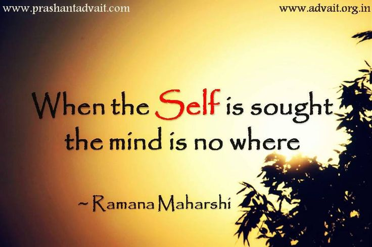 When the Self is sought the mind is no where. ~ Ramana Maharshi  Soul Food