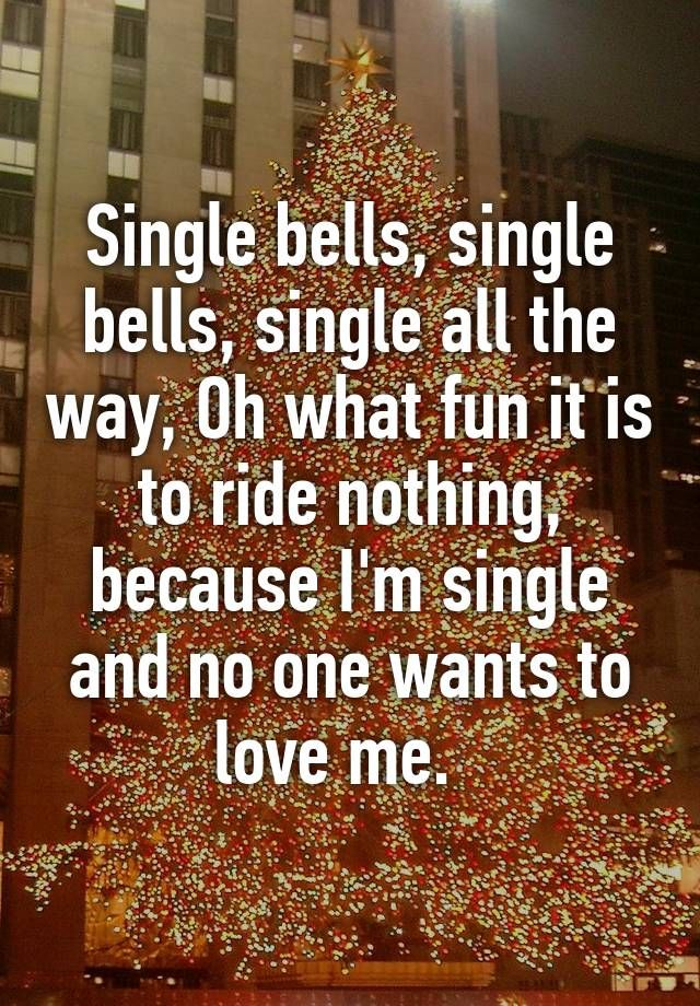 """Single bells, single bells, single all the way, Oh what fun it is to ride nothing, because I'm single and no one wants to love me.  """