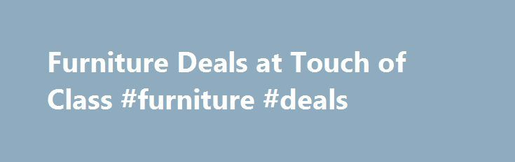 Furniture Deals at Touch of Class #furniture #deals http://furniture.remmont.com/furniture-deals-at-touch-of-class-furniture-deals-3/  Furniture Deals Shop Furniture on Sale Browse our furniture on sale, and add the key components necessary to complete your room. A discount end table will look lovely in your living area; adorn this accent table with a lamp, and brighten up a nearby seating arrangement. Or, pinpoint an affordable wooden desk for your home office, and give your computer an…