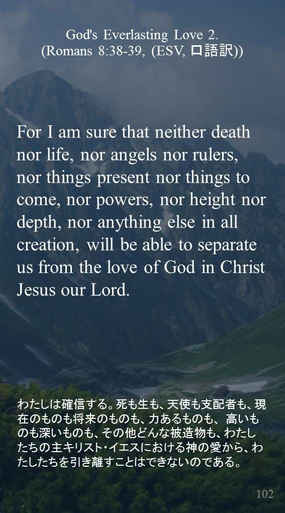 For I am sure that neither death nor life, nor angels nor rulers, nor things present nor things to come, nor powers, nor height nor depth, nor anything else in all creation, will be able to separate us from the love of God in Christ Jesus our Lord. わたしは確信する。死も生も、天使も支配者も、現在のものも将来のものも、力あるものも、 高いものも深いものも、その他どんな被造物も、わたしたちの主キリスト・イエスにおける神の愛から、わたしたちを引き離すことはできないのである。
