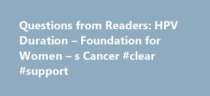 Questions from Readers: HPV Duration – Foundation for Women – s Cancer #clear #support http://kenya.remmont.com/questions-from-readers-hpv-duration-foundation-for-women-s-cancer-clear-support/  # Home Questions from Readers: HPV Duration Questions from Readers: HPV Duration Cindy asks: I was recently diagnosed with low risk HPV. I had no symptoms other than irregular paps off/on for 15 yrs. Will this go away on its own? Will this change my life forever? Will I definitely have to worry about…