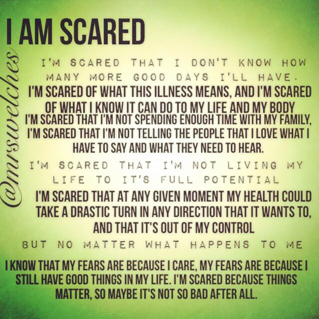 I'm scared.  There's nothing wrong with being scared. Www.Facebook.Com/mrswelcheswarriors #spoonie #chronicillness