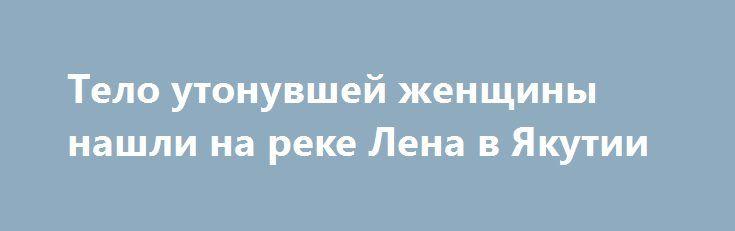 Тело утонувшей женщины нашли на реке Лена в Якутии https://apral.ru/2017/07/29/telo-utonuvshej-zhenshhiny-nashli-na-reke-lena-v-yakutii.html  На реке Лена в Якутии произошло ЧП в ночь на 29 июля. Моторный катер перевернулся, погибла одна женщина, тело которой было обнаружено утром в воде. СКР региона Якутии начал расследование обстоятельств, которые привели к несчастному случаю на реке Лена. 29 июля в воде было обнаружено местными рыбаками тело утонувшей женщины недалеко от острова Никада…