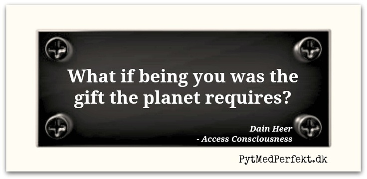 What if being you was the gift the planet requires?  ~Dr. Dain Heer, Access Consciousness