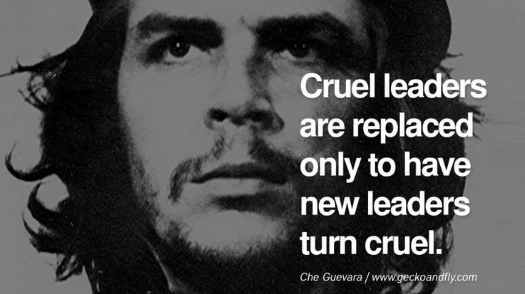 Cruel leaders are replaced only to have new leaders turn cruel. – Che Guevara 10 Famous Quotes By Some of the World's Worst Dictators