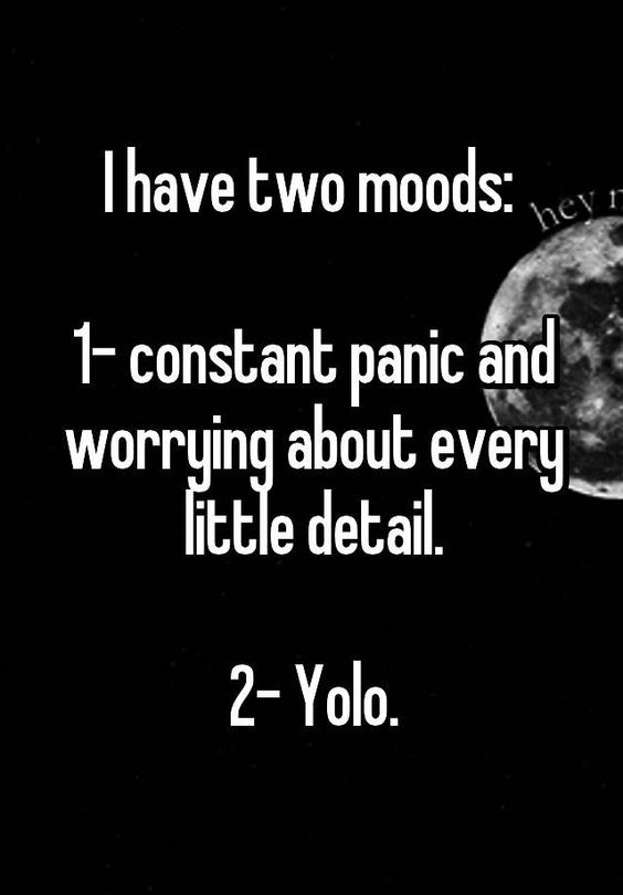 """""""I have two moods: 1- constant panic and worrying about every little detail. 2- Yolo."""""""